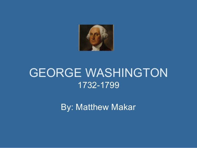 GEORGE WASHINGTON 1732-1799 By: Matthew Makar