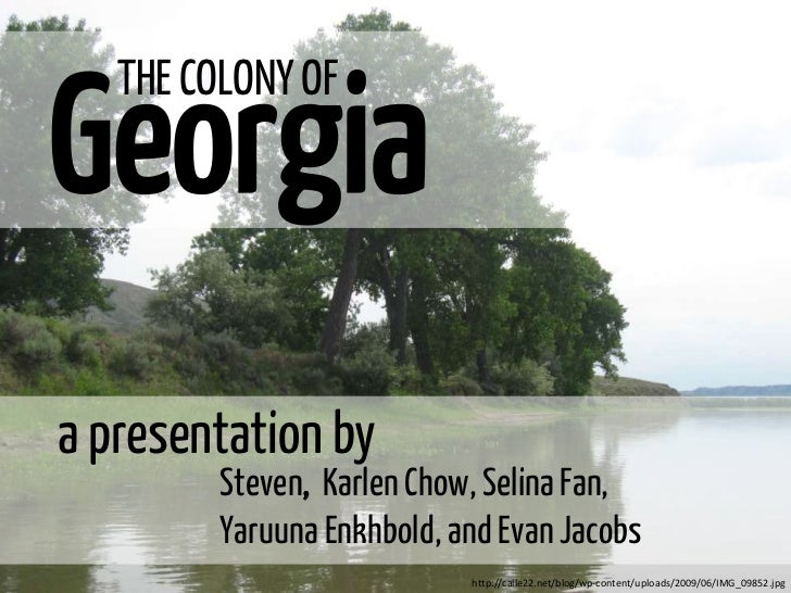 Georgia   THE COLONY OFa presentation by         Steven, Karlen Chow, Selina Fan,         Yaruuna Enkhbold, and Evan Jacob...