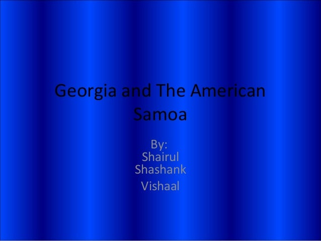 Georgia and The American Samoa By: Shairul Shashank Vishaal