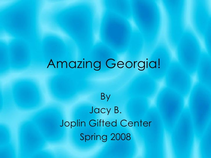 Amazing Georgia! By Jacy B. Joplin Gifted Center Spring 2008