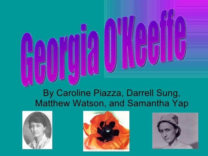 By Caroline Piazza, Darrell Sung, Matthew Watson, and Samantha Yap Georgia O'Keeffe