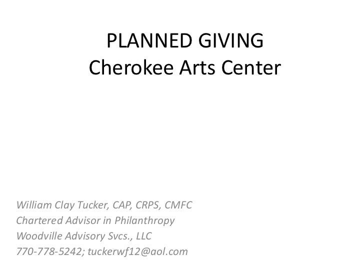 PLANNED GIVING              Cherokee Arts CenterWilliam Clay Tucker, CAP, CRPS, CMFCChartered Advisor in PhilanthropyWoodv...
