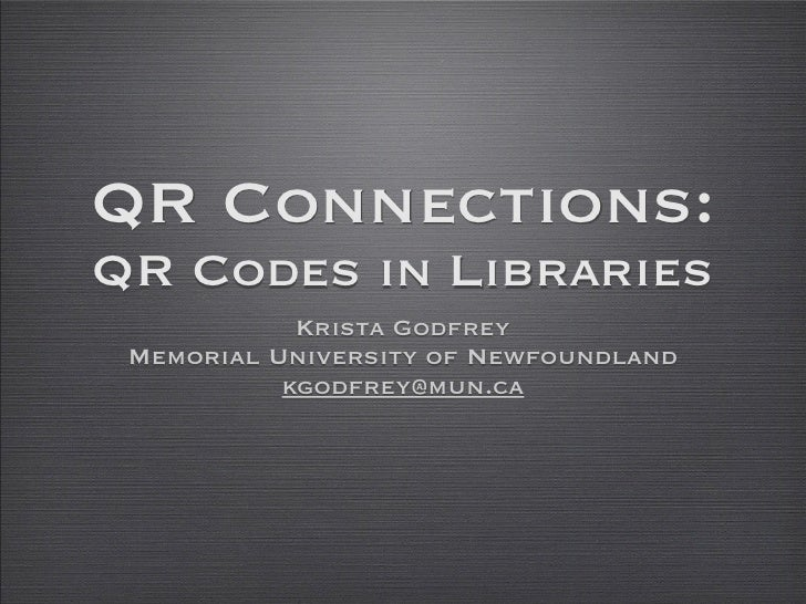 QR Connections:QR Codes in Libraries            Krista Godfrey Memorial University of Newfoundland           kgodfrey@mun.ca
