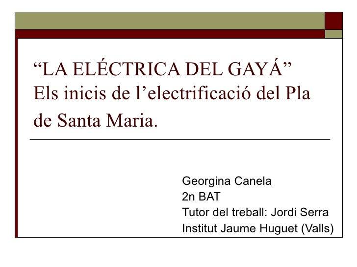 """""""LA ELÉCTRICA DEL GAYÁ""""Els inicis de l'electrificació del Plade Santa Maria.                    Georgina Canela           ..."""