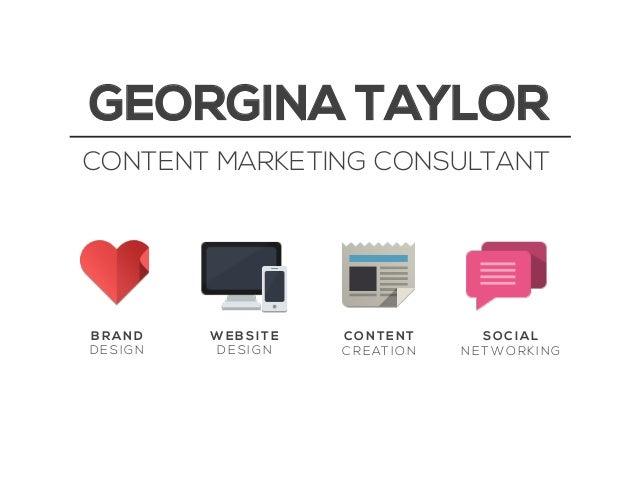 GEORGINA TAYLOR CONTENT MARKETING CONSULTANT  BRAND DESIGN  WEBSITE DESIGN  CONTENT C R E AT I O N  SOCIAL NETWORKING