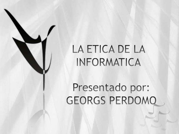 LA ETICA DE LA INFORMATICA<br />Presentado por:<br />GEORGS PERDOMO <br />