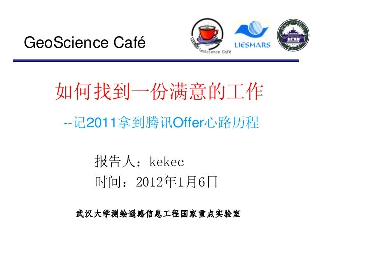 GeoScience Café   如何找到一份满意的工作    --记2011拿到腾讯Offer心路历程        报告人:kekec        时间:2012年1月6日      武汉大学测绘遥感信息工程国家重点实验室