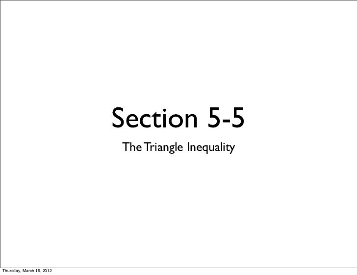 Section 5-5                           The Triangle InequalityThursday, March 15, 2012