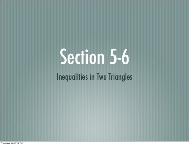 Section 5-6 Inequalities in Two Triangles Tuesday, April 15, 14