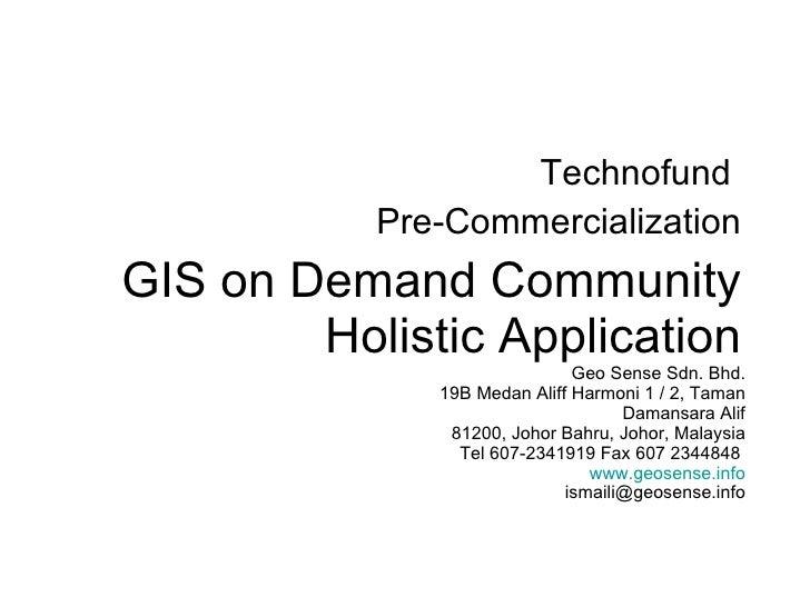 GIS on Demand Community Holistic Application Technofund  Pre-Commercialization Geo Sense Sdn. Bhd. 19B Medan Aliff Harmoni...