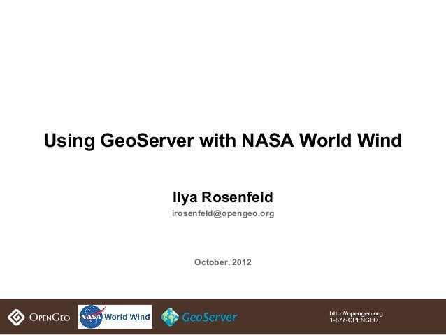 Using GeoServer with NASA World Wind            Ilya Rosenfeld            irosenfeld@opengeo.org                October, 2...