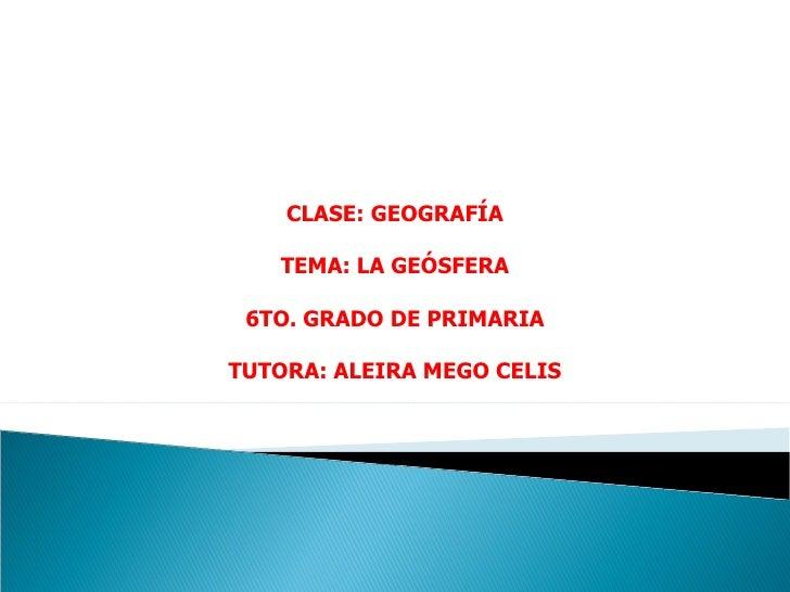 CLASE: GEOGRAFÍA   TEMA: LA GEÓSFERA 6TO. GRADO DE PRIMARIATUTORA: ALEIRA MEGO CELIS