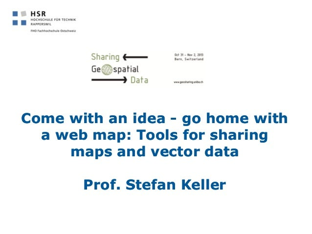 Come with an idea - go home with a web map: Tools for sharing maps and vector dataGeosharing 2013 bern_ws_keller_hsr_slides