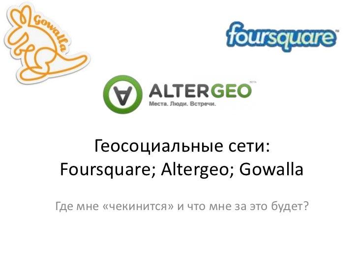 Геосоциальные сети: Foursquare;Altergeo; Gowalla<br />Где мне «чекинится» и что мне за это будет?<br />