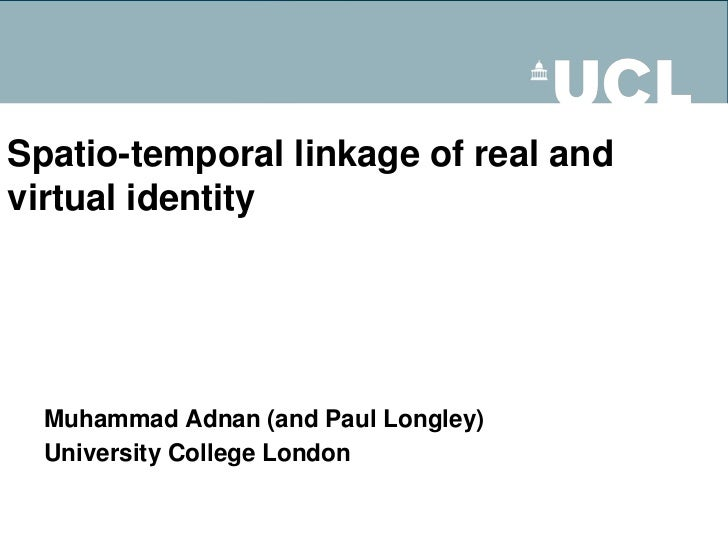 Spatio-temporal linkage of real andvirtual identity  Muhammad Adnan (and Paul Longley)  University College London