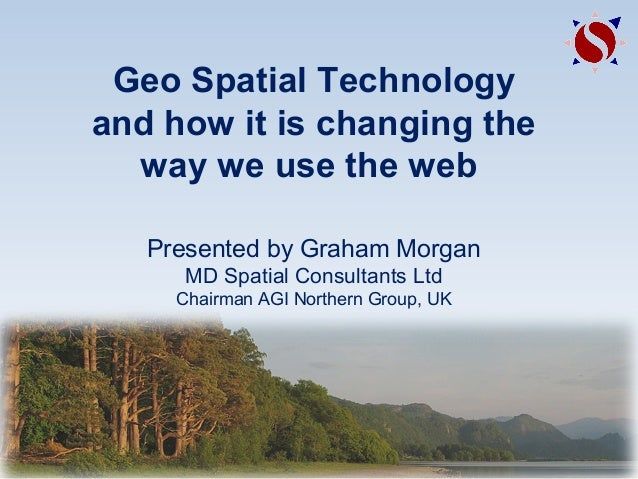 Geo Spatial Technology and how it is changing the way we use the web Presented by Graham Morgan MD Spatial Consultants Ltd...