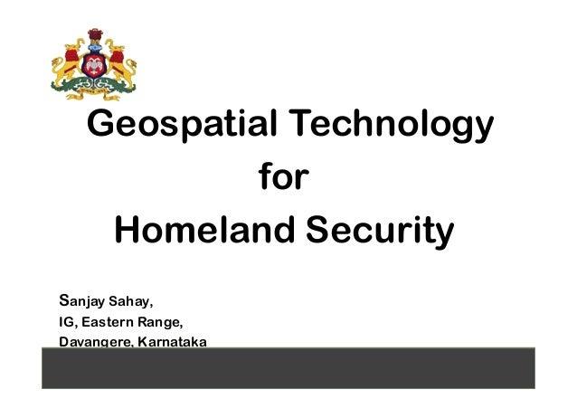 Geospatial Technology for Homeland Security Sanjay Sahay, IG, Eastern Range, Davangere, Karnataka