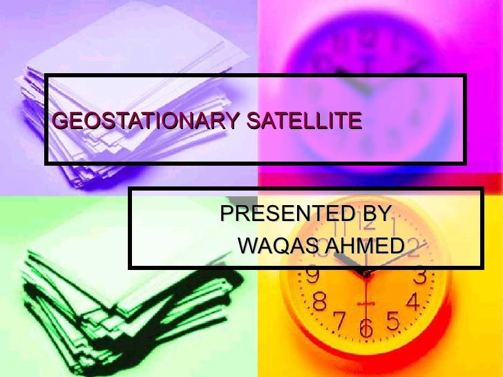 GEOSTATIONARY SATELLITE PRESENTED BY WAQAS AHMED