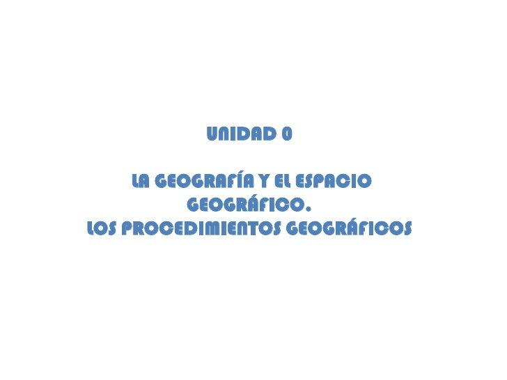 UNIDAD 0<br /> LA GEOGRAFÍA Y EL ESPACIO GEOGRÁFICO. <br />LOS PROCEDIMIENTOS GEOGRÁFICOS<br />