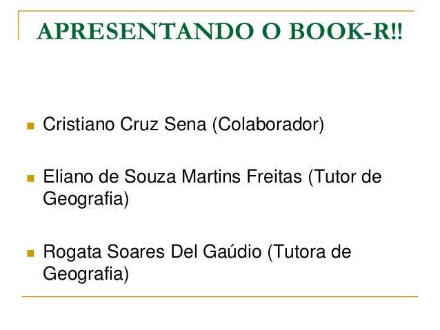 APRESENTANDO O BOOK-R!!  Cristiano Cruz Sena (Colaborador)  Eliano de Souza Martins Freitas (Tutor de Geografia)  Rogat...