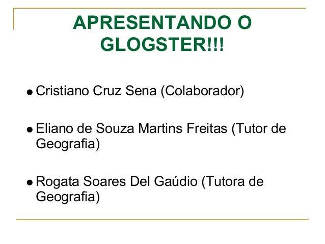 APRESENTANDO O GLOGSTER!!! Cristiano Cruz Sena (Colaborador) Eliano de Souza Martins Freitas (Tutor de Geografia) Rogata S...