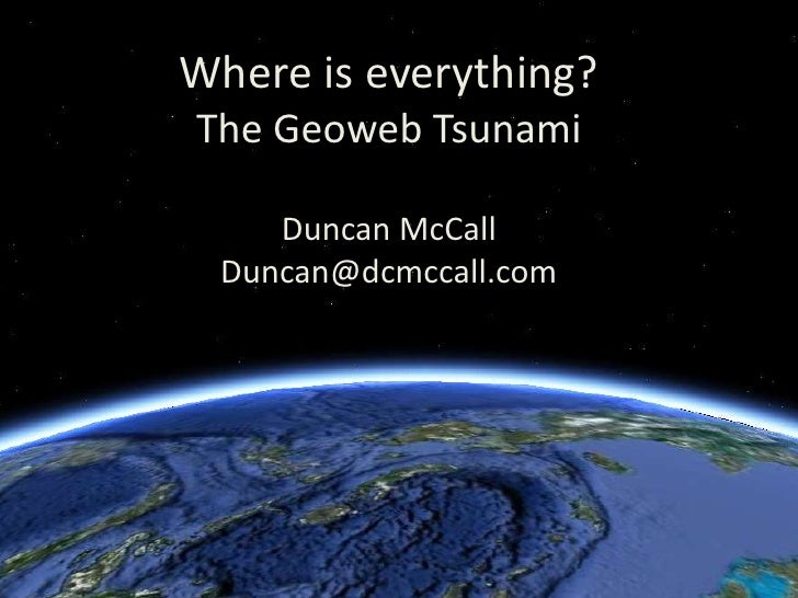 Where is everything?The Geoweb TsunamiDuncan McCallDuncan@dcmccall.com<br />