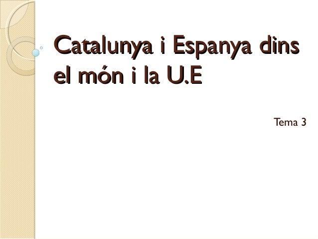 Catalunya i Espanya dinsCatalunya i Espanya dins el món i la U.Eel món i la U.E Tema 3
