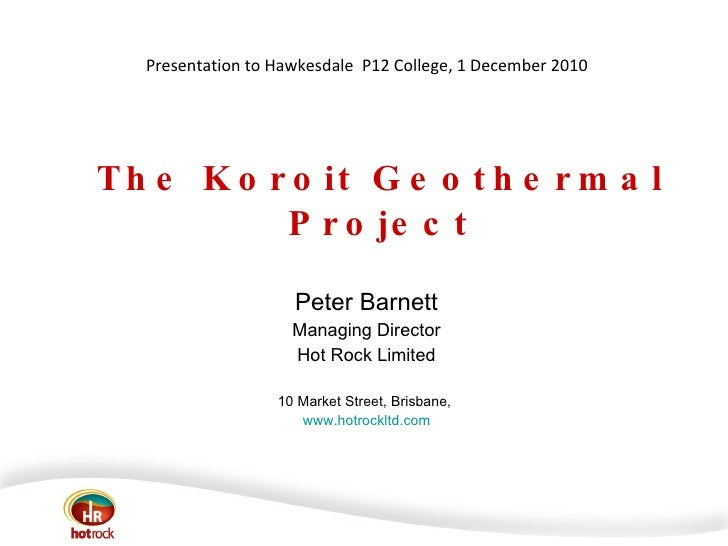 The Koroit Geothermal Project Peter Barnett Managing Director Hot Rock Limited 10 Market Street, Brisbane,  www.hotrockltd...
