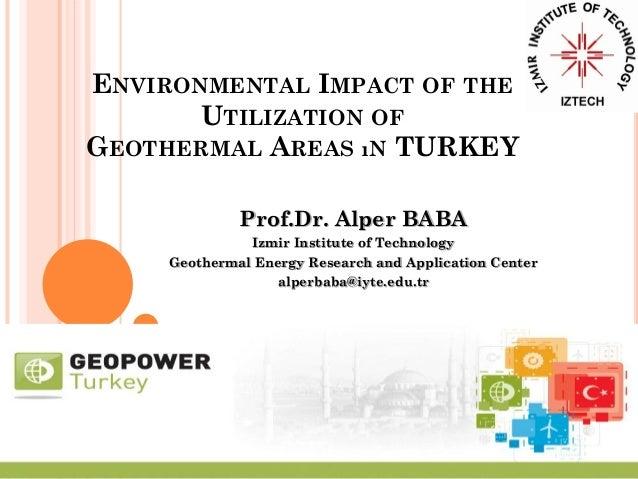 ENVIRONMENTAL IMPACT OF THE UTILIZATION OF GEOTHERMAL AREAS ıN TURKEY Prof.Dr. Alper BABA Izmir Institute of Technology Ge...