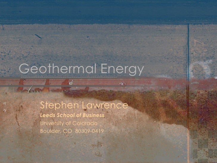 Geothermal Energy Stephen Lawrence Leeds School of Business University of Colorado Boulder, CO  80309-0419