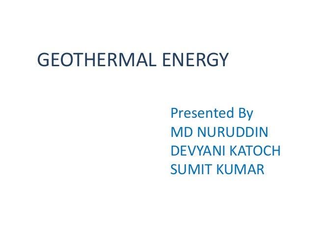 GEOTHERMAL ENERGY           Presented By           MD NURUDDIN           DEVYANI KATOCH           SUMIT KUMAR