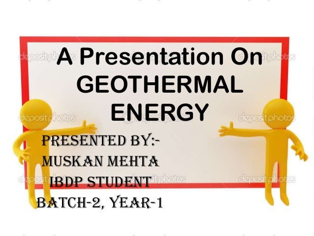 A Presentation On GEOTHERMAL ENERGY Presented BY:- Muskan mehta Ibdp student Batch-2, year-1