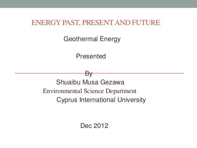 ENERGY PAST, PRESENT AND FUTURE Geothermal Energy Presented By Shuaibu Musa Gezawa Environmental Science Department Cyprus...