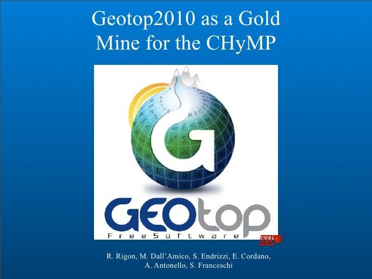 Geotop2010 as a Gold Mine for the CHyMP      R. Rigon, M. Dall'Amico, S. Endrizzi, E. Cordano,             A. Antonello, S...