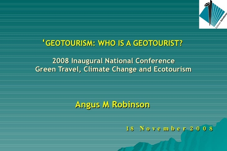 ' GEOTOURISM: WHO IS A GEOTOURIST?  2008 Inaugural National Conference Green Travel, Climate Change and Ecotourism Angus M...