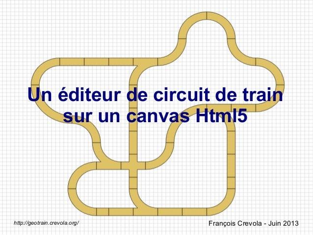 Un éditeur de circuit de train sur un canvas Html5 François Crevola - Juin 2013http://geotrain.crevola.org/