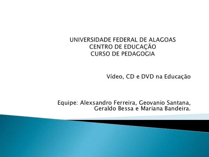 UNIVERSIDADE FEDERAL DE ALAGOASCENTRO DE EDUCAÇÃOCURSO DE PEDAGOGIA<br />Vídeo, CD e DVD na Educação <br />Equipe: Alexsan...