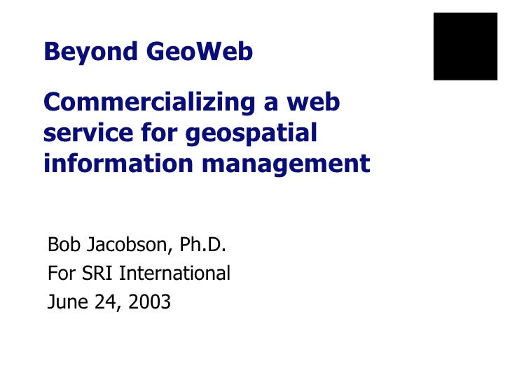 Beyond GeoWeb  Commercializing a web  service for geospatial information management Bob Jacobson, Ph.D. For SRI Internatio...