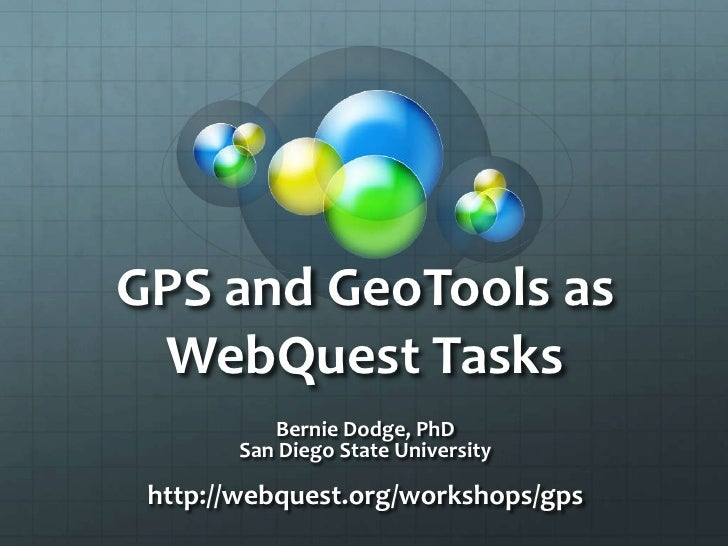 GPS and GeoTools as WebQuest Tasks<br />Bernie Dodge, PhD<br />San Diego State University<br />http://webquest.org/worksho...