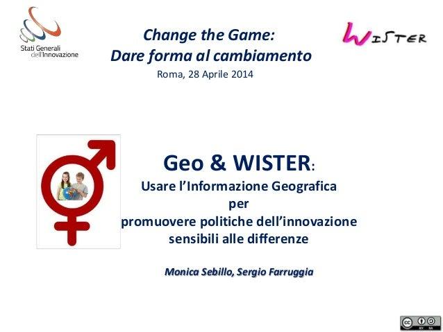 Change the Game: Dare forma al cambiamento Roma, 28 Aprile 2014 Geo & WISTER: Usare l'Informazione Geografica per promuove...