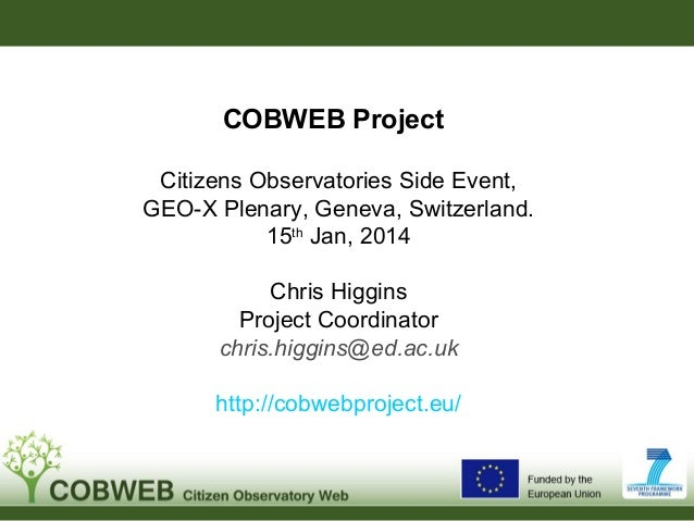 COBWEB Project Citizens Observatories Side Event, GEO-X Plenary, Geneva, Switzerland. 15th Jan, 2014 Chris Higgins Project...