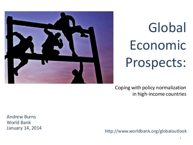 Global Economic Prospects: Coping with policy normalization in high-income countries  Andrew Burns World Bank January 14, ...