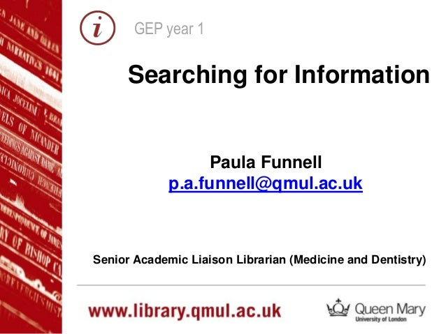 GEP year 1 Searching for Information Paula Funnell p.a.funnell@qmul.ac.uk Senior Academic Liaison Librarian (Medicine and ...