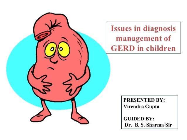 Issues in diagnosis  management ofGERD in children   PRESENTED BY:   Virendra Gupta   GUIDED BY:   Dr. B. S. Sharma Sir