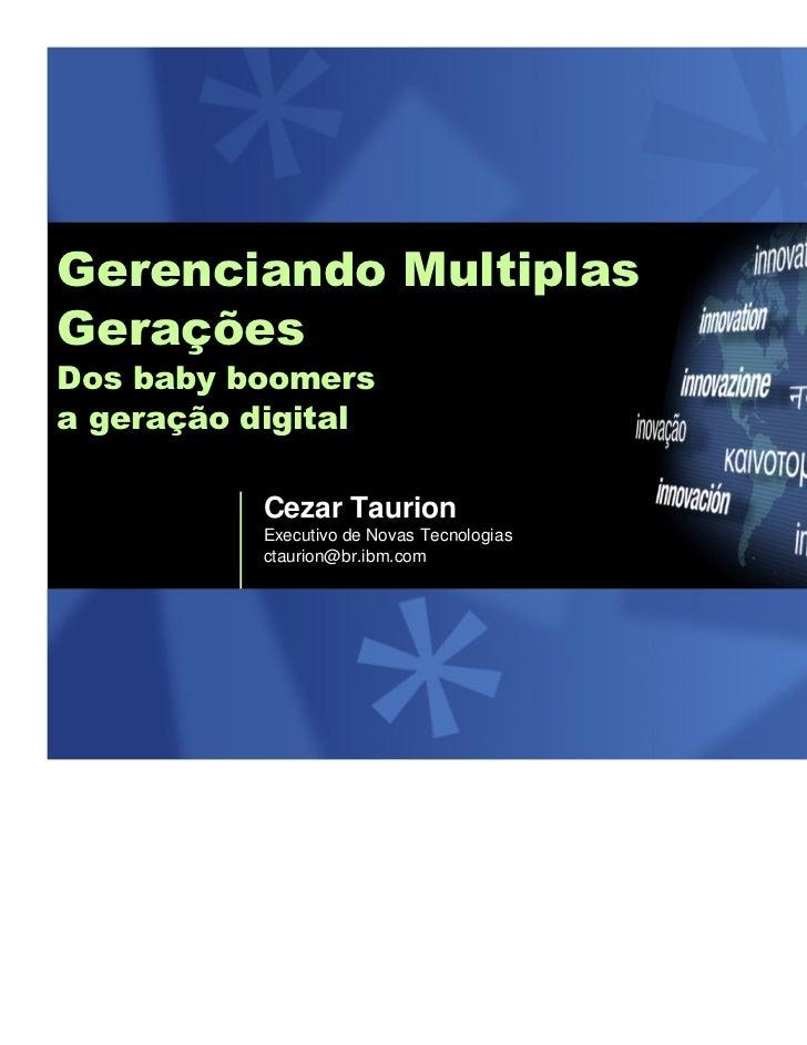 Gerenciando MultiplasGeraçõesDos baby boomersa geração digital           Cezar Taurion           Executivo de Novas Tecnol...