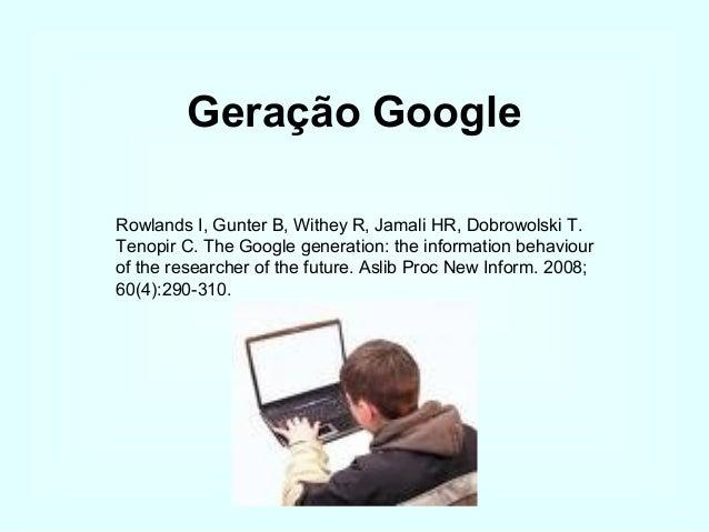 Geração Google Rowlands I, Gunter B, Withey R, Jamali HR, Dobrowolski T. Tenopir C. The Google generation: the information...