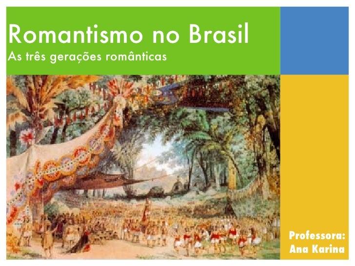 Romantismo no BrasilAs três gerações românticas                              Professora:                              Ana ...