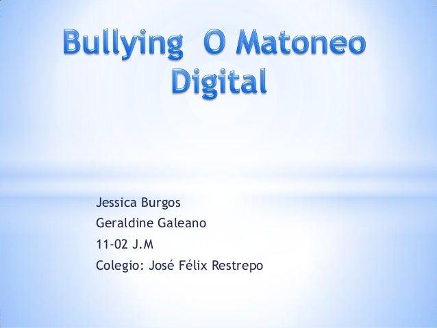 Jessica BurgosGeraldine Galeano11-02 J.MColegio: José Félix Restrepo