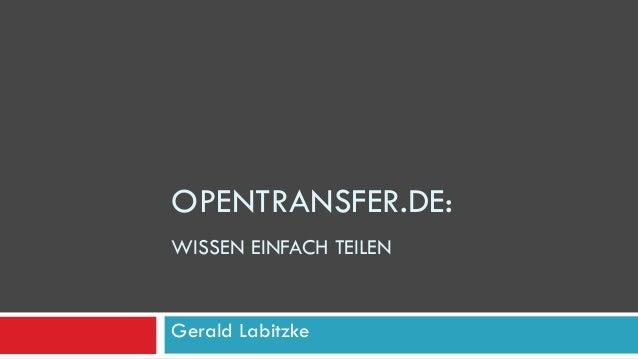 OPENTRANSFER.DE: WISSEN EINFACH TEILEN Gerald Labitzke