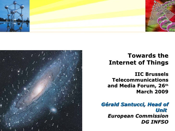 Towards the Internet of Things IIC Brussels Telecommunications and Media Forum, 26 th  March 2009 Gérald Santucci, Head of...